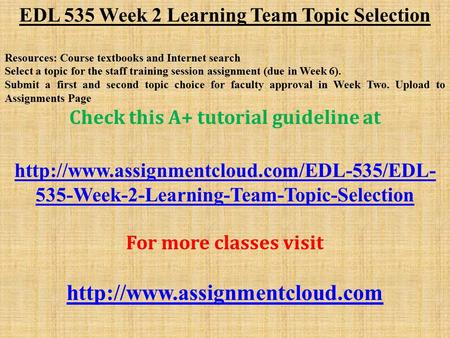 EDL 535 Week 2 Learning Team Topic Selection Resources: Course textbooks and Internet search Select a topic for the staff training session assignment (due.