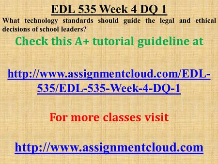 EDL 535 Week 4 DQ 1 What technology standards should guide the legal and ethical decisions of school leaders? Check this A+ tutorial guideline at