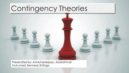 Contingency Theories Presendted by: Anne Kasterpalu, Abdirahman Muhumed, Kennedy Shilingo.