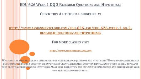 EDU 626 W EEK 1 DQ 2 R ESEARCH Q UESTIONS AND H YPOTHESES C HECK THIS A+ TUTORIAL GUIDELINE AT HTTP :// WWW. ASSIGNMENTCLOUD. COM / EDU ASH / EDU.