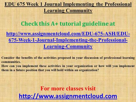 EDU 675 Week 1 Journal Implementing the Professional Learning Community Check this A+ tutorial guideline at