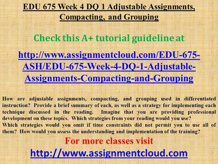 EDU 675 Week 4 DQ 1 Adjustable Assignments, Compacting, and Grouping Check this A+ tutorial guideline at  ASH/EDU-675-Week-4-DQ-1-Adjustable-