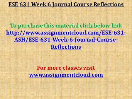 ESE 631 Week 6 Journal Course Reflections To purchase this material click below link  ASH/ESE-631-Week-6-Journal-Course-