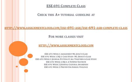 ESE 691 C OMPLETE C LASS C HECK THIS A+ TUTORIAL GUIDELINE AT HTTP :// WWW. ASSIGNMENTCLOUD. COM / ESE ASH / ESE ASH - COMPLETE - CLASS F OR.