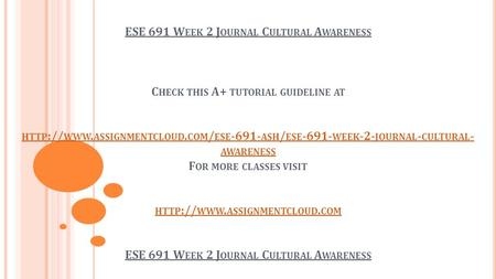 ESE 691 W EEK 2 J OURNAL C ULTURAL A WARENESS C HECK THIS A+ TUTORIAL GUIDELINE AT HTTP :// WWW. ASSIGNMENTCLOUD. COM / ESE ASH / ESE WEEK.