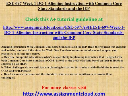 ESE 697 Week 1 DQ 1 Aligning Instruction with Common Core State Standards and the IEP Check this A+ tutorial guideline at