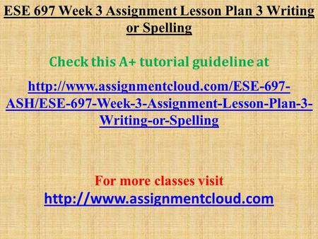 ESE 697 Week 3 Assignment Lesson Plan 3 Writing or Spelling Check this A+ tutorial guideline at  ASH/ESE-697-Week-3-Assignment-Lesson-Plan-3-