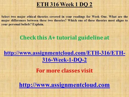 ETH 316 Week 1 DQ 2 Select two major ethical theories covered in your readings for Week One. What are the major differences between these two theories?