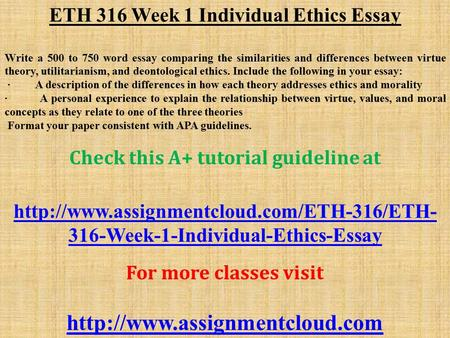 ETH 316 Week 1 Individual Ethics Essay Write a 500 to 750 word essay comparing the similarities and differences between virtue theory, utilitarianism,