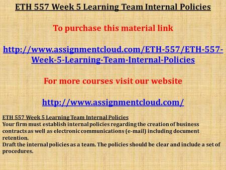 ETH 557 Week 5 Learning Team Internal Policies To purchase this material link  Week-5-Learning-Team-Internal-Policies.