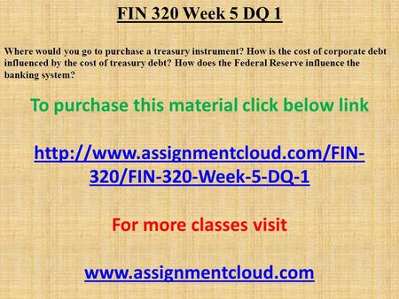 FIN 320 Week 5 DQ 1 Where would you go to purchase a treasury instrument? How is the cost of corporate debt influenced by the cost of treasury debt? How.