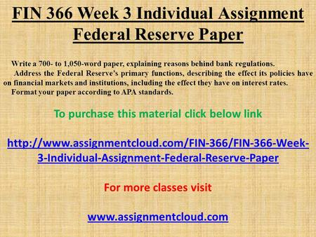 FIN 366 Week 3 Individual Assignment Federal Reserve Paper Write a 700- to 1,050-word paper, explaining reasons behind bank regulations. Address the Federal.