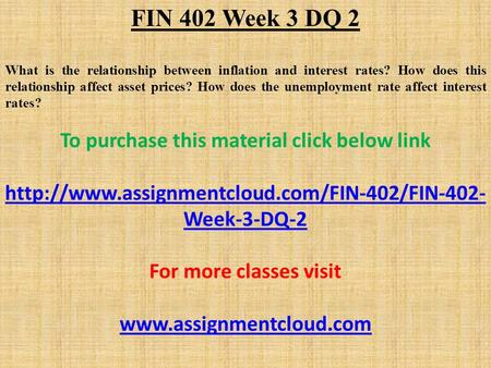 FIN 402 Week 3 DQ 2 What is the relationship between inflation and interest rates? How does this relationship affect asset prices? How does the unemployment.