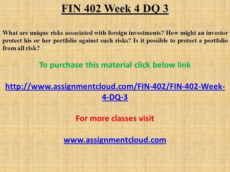 FIN 402 Week 4 DQ 3 What are unique risks associated with foreign investments? How might an investor protect his or her portfolio against such risks? Is.