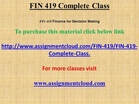 FIN 419 Complete Class FIN 419 Finance for Decision Making To purchase this material click below link  Complete-Class.