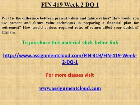 FIN 419 Week 2 DQ 1 What is the difference between present values and future values? How would you use present and future value techniques in preparing.