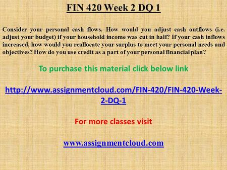 FIN 420 Week 2 DQ 1 Consider your personal cash flows. How would you adjust cash outflows (i.e. adjust your budget) if your household income was cut in.