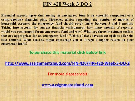 FIN 420 Week 3 DQ 2 Financial experts agree that having an emergency fund is an essential component of a comprehensive financial plan. However, advice.