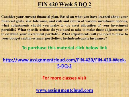 FIN 420 Week 5 DQ 2 Consider your current financial plan. Based on what you have learned about your financial goals, risk tolerance, and risk and return.