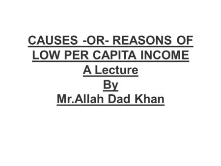 CAUSES -OR- REASONS OF LOW PER CAPITA INCOME A Lecture By Mr.Allah Dad Khan.
