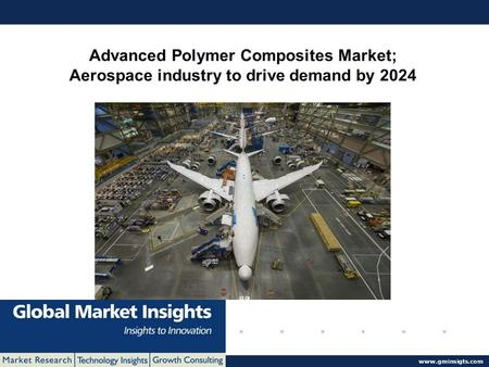 © 2016 Global Market Insights. All Rights Reserved  Advanced Polymer Composites Market; Aerospace industry to drive demand by 2024.