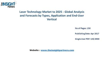 Laser Technology Market to Global Analysis and Forecasts by Types, Application and End-User Vertical No of Pages: 150 Publishing Date: Apr 2017.