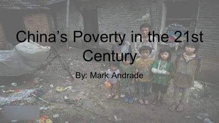 China's Poverty in the 21st Century By: Mark Andrade.