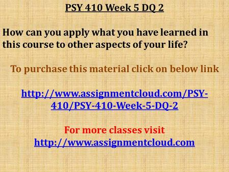 PSY 410 Week 5 DQ 2 How can you apply what you have learned in this course to other aspects of your life? To purchase this material click on below link.