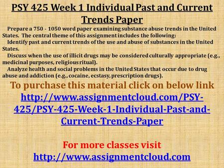 PSY 425 Week 1 Individual Past and Current Trends Paper Prepare a word paper examining substance abuse trends in the United States. The central.