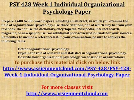 PSY 428 Week 1 Individual Organizational Psychology Paper Prepare a 600 to 900-word paper (including an abstract) in which you examine the field of organizational.