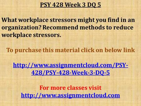 PSY 428 Week 3 DQ 5 What workplace stressors might you find in an organization? Recommend methods to reduce workplace stressors. To purchase this material.