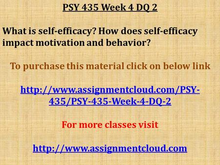 PSY 435 Week 4 DQ 2 What is self-efficacy? How does self-efficacy impact motivation and behavior? To purchase this material click on below link