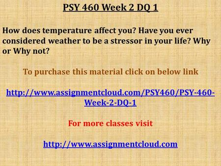 PSY 460 Week 2 DQ 1 How does temperature affect you? Have you ever considered weather to be a stressor in your life? Why or Why not? To purchase this material.