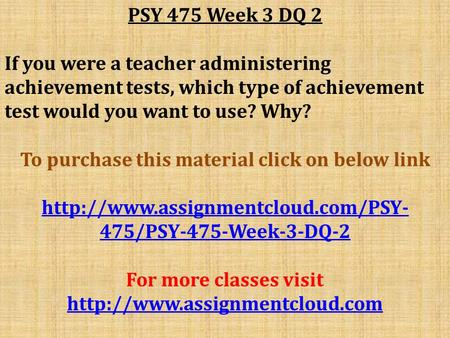 PSY 475 Week 3 DQ 2 If you were a teacher administering achievement tests, which type of achievement test would you want to use? Why? To purchase this.