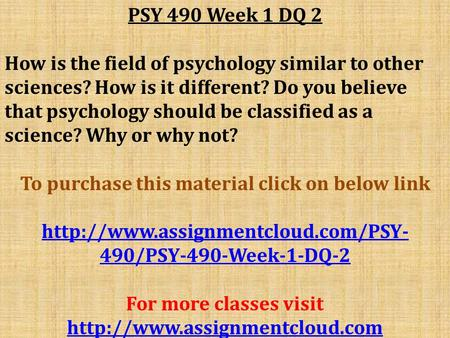 PSY 490 Week 1 DQ 2 How is the field of psychology similar to other sciences? How is it different? Do you believe that psychology should be classified.