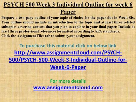 PSYCH 500 Week 3 Individual Outline for week 6 Paper Prepare a two-page outline of your topic of choice for the paper due in Week Six. Your outline should.