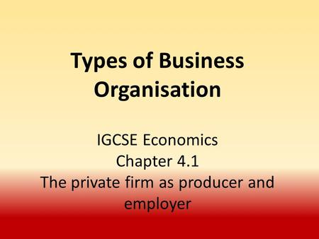 Types of Business Organisation IGCSE Economics Chapter 4.1 The private firm as producer and employer.