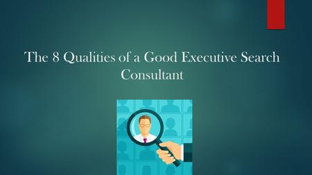 The 8 Qualities of a Good Executive Search Consultant.