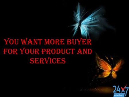 You want more buyer for your product and services.