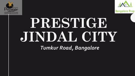 PRESTIGE JINDAL CITY Tumkur Road, Bangalore. OVERVIEW Prestige Jindal City is brand new pre-launch residential apartment developed by top real estate.