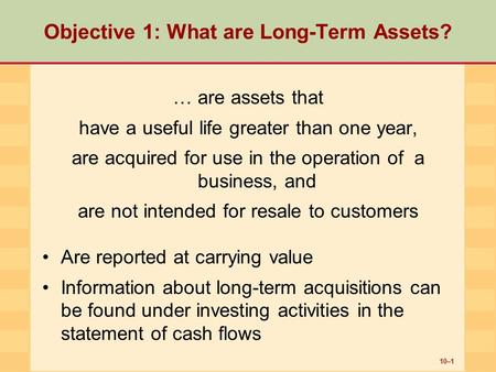 10–1 Objective 1: What are Long-Term Assets? … are assets that have a useful life greater than one year, are acquired for use in the operation of a business,