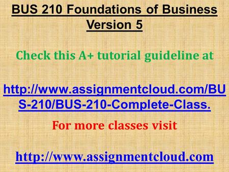 BUS 210 Foundations of Business Version 5 Check this A+ tutorial guideline at  S-210/BUS-210-Complete-Class. For more.