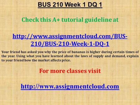 BUS 210 Week 1 DQ 1 Check this A+ tutorial guideline at  210/BUS-210-Week-1-DQ-1 Your friend has asked you why the price.