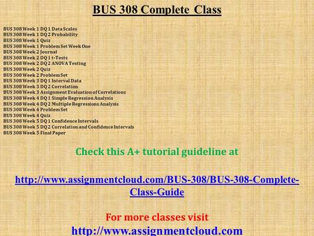 BUS 308 Complete Class BUS 308 Week 1 DQ 1 Data Scales BUS 308 Week 1 DQ 2 Probability BUS 308 Week 1 Quiz BUS 308 Week 1 Problem Set Week One BUS 308.