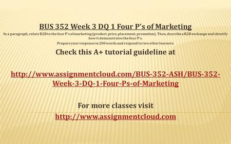 BUS 352 Week 3 DQ 1 Four P's of Marketing In a paragraph, relate B2B to the four P's of marketing (product, price, placement, promotion). Then, describe.