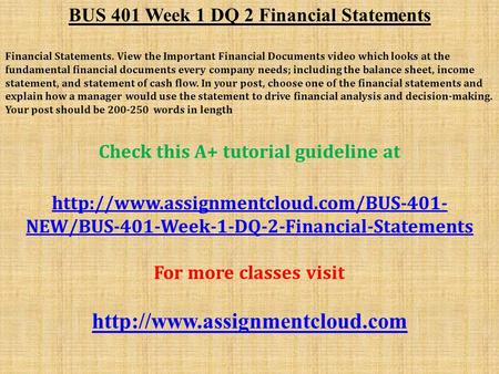 BUS 401 Week 1 DQ 2 Financial Statements Financial Statements. View the Important Financial Documents video which looks at the fundamental financial documents.