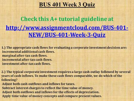 BUS 401 Week 3 Quiz Check this A+ tutorial guideline at  NEW/BUS-401-Week-3-Quiz 1.) The appropriate cash flows.