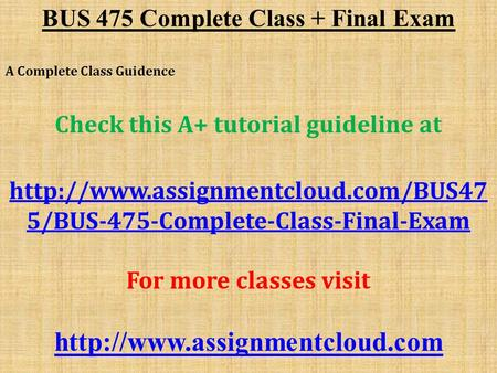 BUS 475 Complete Class + Final Exam A Complete Class Guidence Check this A+ tutorial guideline at  5/BUS-475-Complete-Class-Final-Exam.