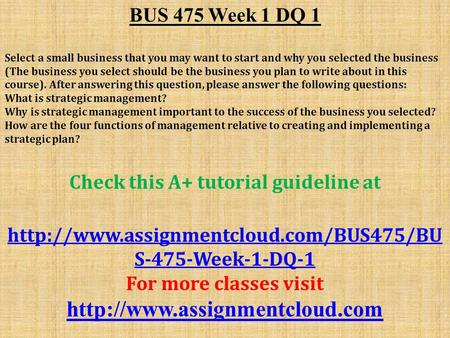 BUS 475 Week 1 DQ 1 Select a small business that you may want to start and why you selected the business (The business you select should be the business.