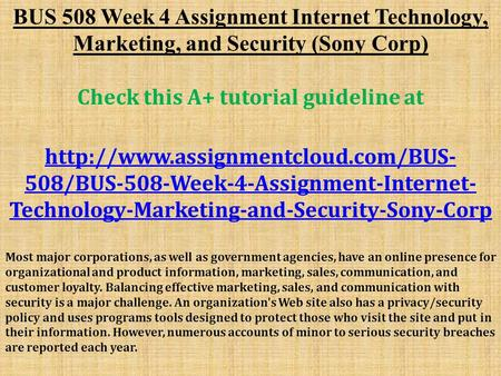 BUS 508 Week 4 Assignment Internet Technology, Marketing, and Security (Sony Corp) Check this A+ tutorial guideline at